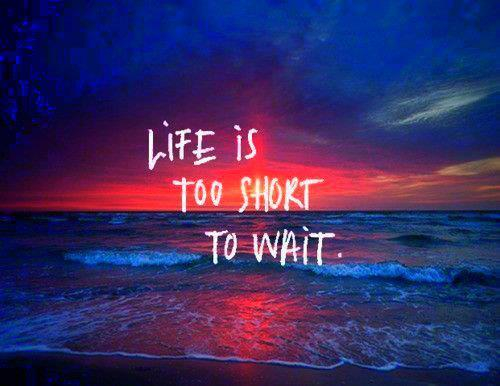 life_is_too_short_to_wait-2075