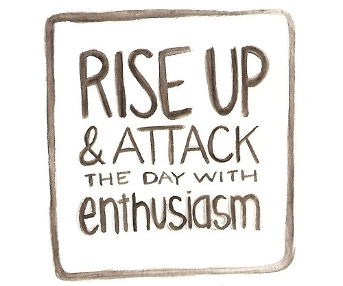 attack the day with enthusiasm